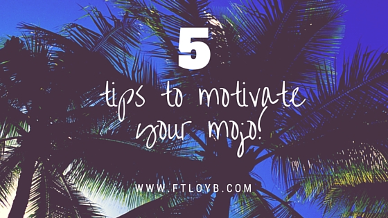 5 Tips to Motivate your Mojo